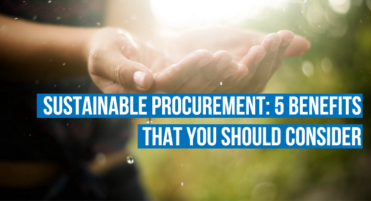 Sustainable Procurement: 5 Benefits That You Should Consider